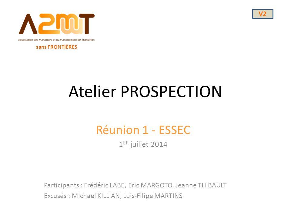 Atelier PROSPECTION Réunion 1 - ESSEC 1 ER juillet 2014 sans FRONTIÈRES Participants : Frédéric LABE, Eric MARGOTO, Jeanne THIBAULT Excusés : Michael
