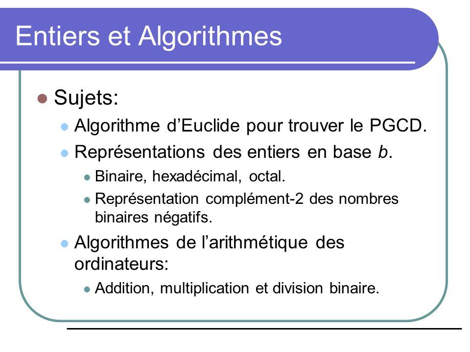 Addition des entiers binaires procédure addition(a n−1 …a 0, b n−1 …b 0 : représentations binaires des entiers positifs a,b) c := 0 pour j := 0 à n−1 {pour chaque bit} bitSum := a j +b j +c {somme de 2-bits} s j := bitSum mod 2 {bit bas de la somme } c :=  bitSum / 2  {bit haut de la somme} fin s n := c retourner s n …s 0 : entier s en binaire