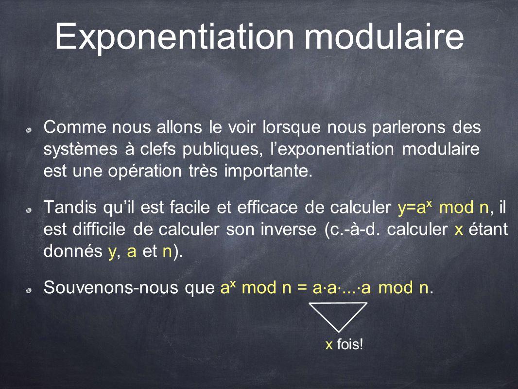 Exponentiation modulaire Comme nous allons le voir lorsque nous parlerons des systèmes à clefs publiques, l'exponentiation modulaire est une opération