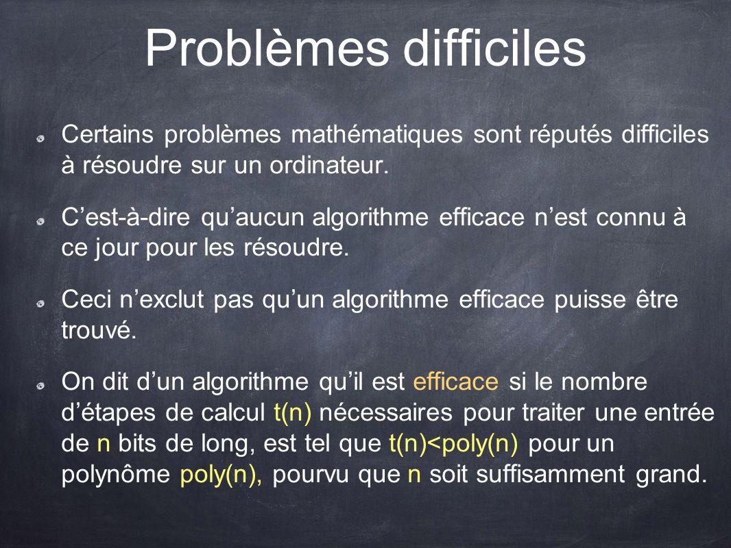 Problèmes difficiles Certains problèmes mathématiques sont réputés difficiles à résoudre sur un ordinateur. C'est-à-dire qu'aucun algorithme efficace