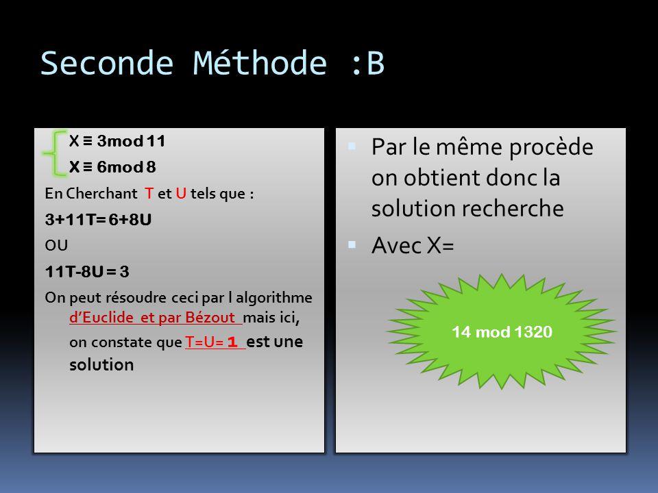 X ≡ 1 mod 11 X ≡ 0 mod 8 X ≡ 0 mod 15 Avec l'identité de Bézout On obtient donc X1 =-120 X ≡ 0 mod 11 X ≡ 1 mod 8 X ≡ 0 mod 15 Avec x 2 = -495 X ≡ 0mod 11 X ≡ 0 mod 8 X ≡ 1 mod 15 AVEC X 3= 616  Finalement on obtient  X = 3 x1 +6 x2 –x3 = - 3946  On rajoute a – 3946 des multiples de M= 8*11*15 = 1320  D'où :  X' = - 3946+ 3*1320 = Première Méthode : A 14