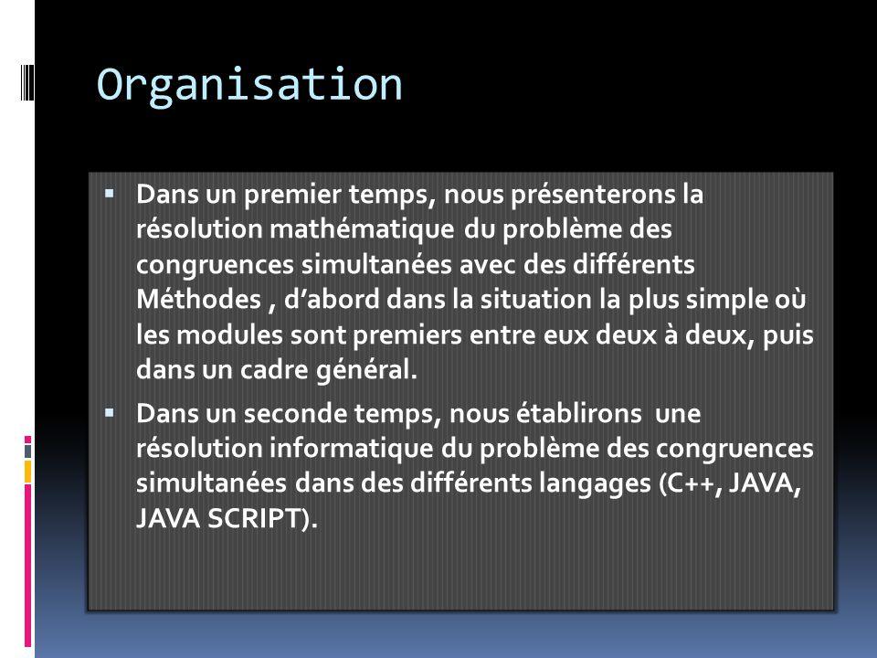 Organisation  Dans un premier temps, nous présenterons la résolution mathématique du problème des congruences simultanées avec des différents Méthodes, d'abord dans la situation la plus simple où les modules sont premiers entre eux deux à deux, puis dans un cadre général.