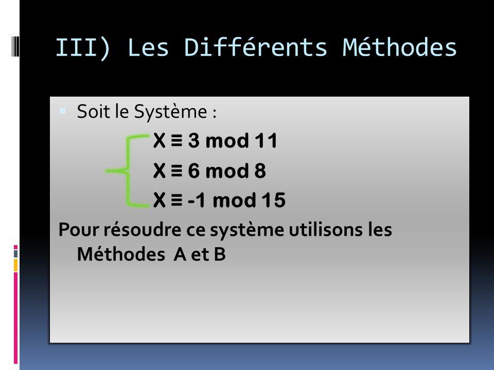 III) Les Différents Méthodes  Soit le Système : X ≡ 3 mod 11 X ≡ 6 mod 8 X ≡ -1 mod 15 Pour résoudre ce système utilisons les Méthodes A et B