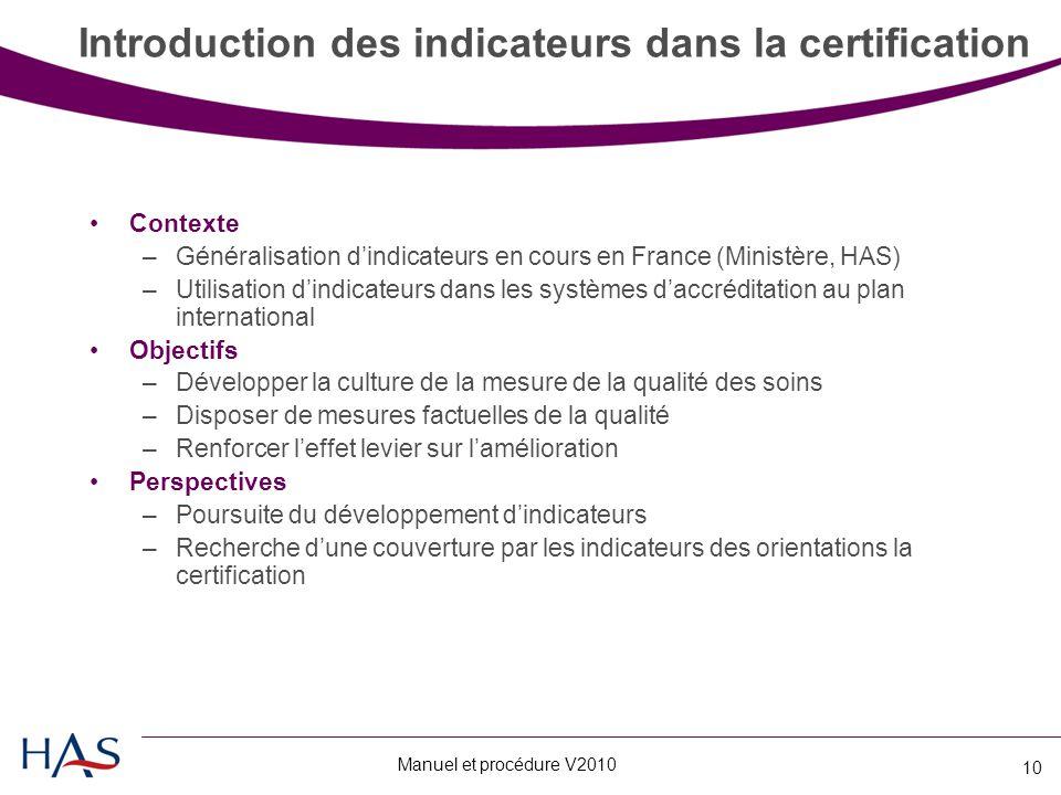 Manuel et procédure V2010 10 Introduction des indicateurs dans la certification Contexte –Généralisation d'indicateurs en cours en France (Ministère, HAS) –Utilisation d'indicateurs dans les systèmes d'accréditation au plan international Objectifs –Développer la culture de la mesure de la qualité des soins –Disposer de mesures factuelles de la qualité –Renforcer l'effet levier sur l'amélioration Perspectives –Poursuite du développement d'indicateurs –Recherche d'une couverture par les indicateurs des orientations la certification