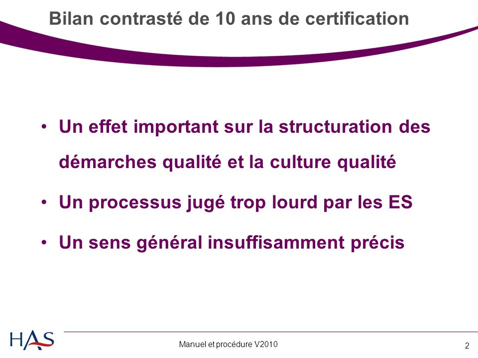 Manuel et procédure V2010 2 Bilan contrasté de 10 ans de certification Un effet important sur la structuration des démarches qualité et la culture qualité Un processus jugé trop lourd par les ES Un sens général insuffisamment précis