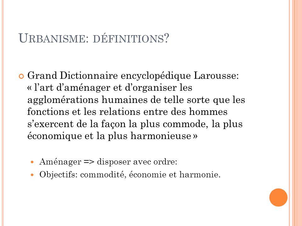 U RBANISME : DÉFINITIONS ? Grand Dictionnaire encyclopédique Larousse: « l'art d'aménager et d'organiser les agglomérations humaines de telle sorte qu