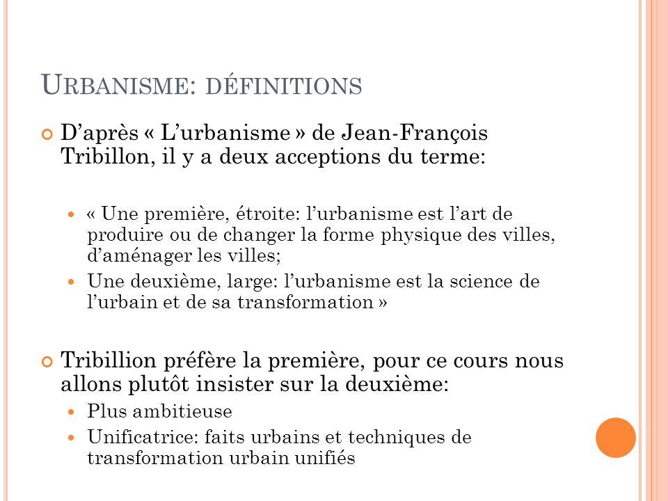 U RBANISME : DÉFINITIONS D'après « L'urbanisme » de Jean-François Tribillon, il y a deux acceptions du terme: « Une première, étroite: l'urbanisme est