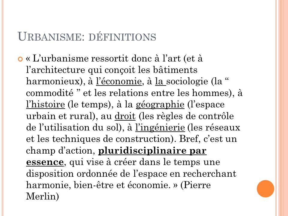 U RBANISME : DÉFINITIONS « L'urbanisme ressortit donc à l'art (et à l'architecture qui conçoit les bâtiments harmonieux), à l'économie, à la sociologi