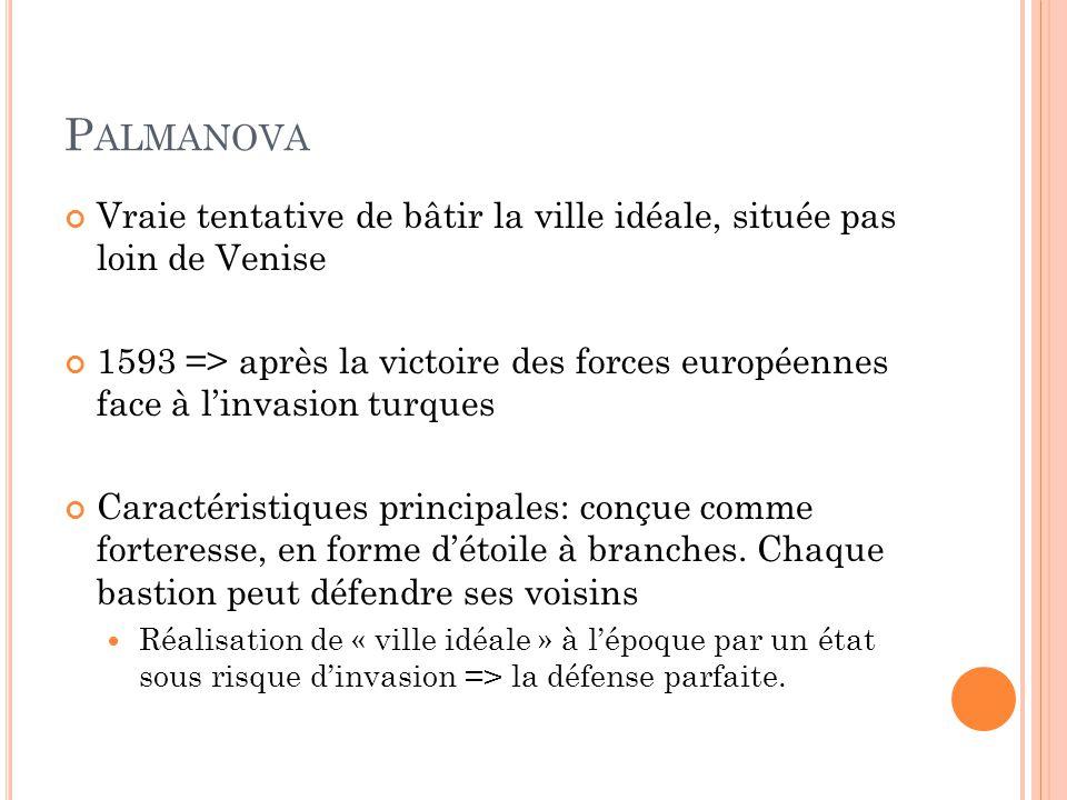 P ALMANOVA Vraie tentative de bâtir la ville idéale, située pas loin de Venise 1593 => après la victoire des forces européennes face à l'invasion turq