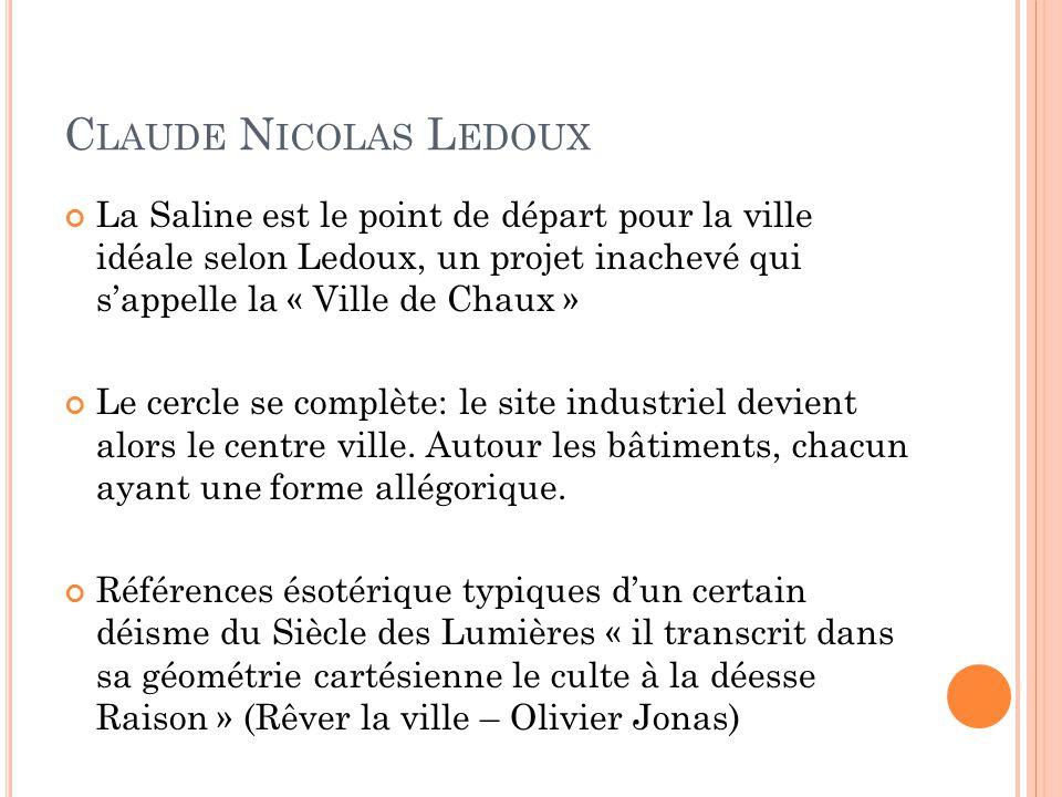 C LAUDE N ICOLAS L EDOUX La Saline est le point de départ pour la ville idéale selon Ledoux, un projet inachevé qui s'appelle la « Ville de Chaux » Le