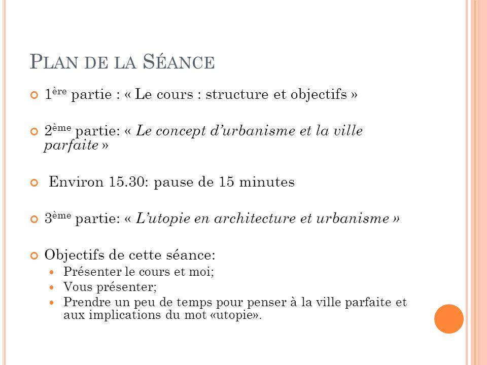 P LAN DE LA S ÉANCE 1 ère partie : « Le cours : structure et objectifs » 2 ème partie: « Le concept d'urbanisme et la ville parfaite » Environ 15.30: