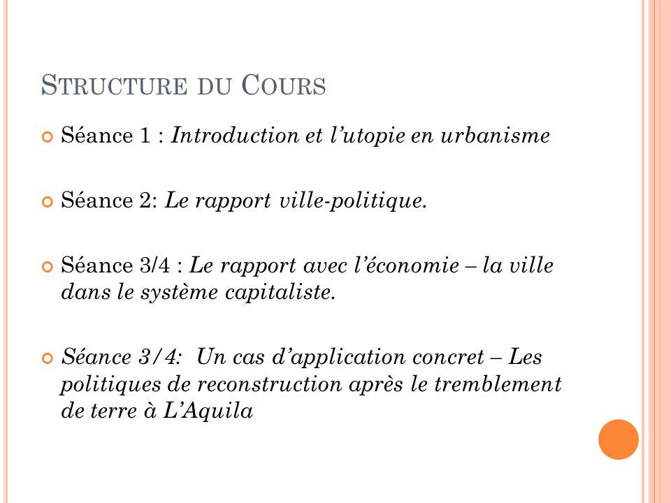 S TRUCTURE DU C OURS Séance 1 : Introduction et l'utopie en urbanisme Séance 2: Le rapport ville-politique. Séance 3/4 : Le rapport avec l'économie –