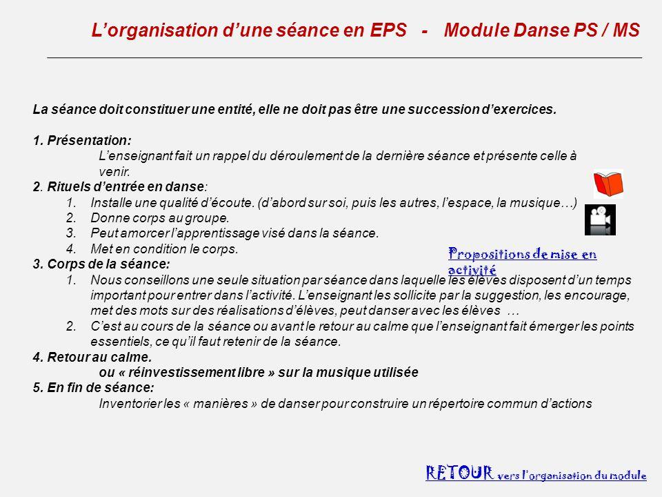L'organisation d'une séance en EPS - Module Danse PS / MS RETOUR vers l'organisation du module La séance doit constituer une entité, elle ne doit pas être une succession d'exercices.