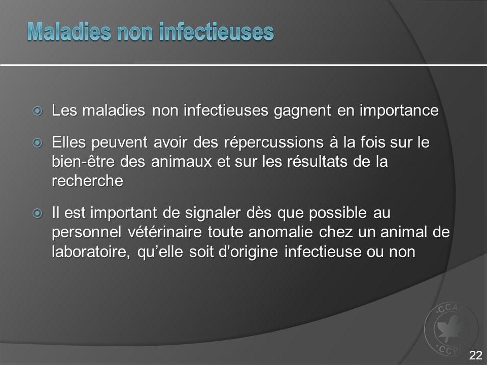  Les maladies non infectieuses gagnent en importance  Elles peuvent avoir des répercussions à la fois sur le bien-être des animaux et sur les résultats de la recherche  Il est important de signaler dès que possible au personnel vétérinaire toute anomalie chez un animal de laboratoire, qu'elle soit d origine infectieuse ou non 22