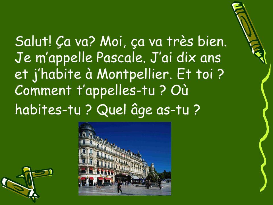 Salut! Ça va? Moi, ça va très bien. Je m'appelle Pascale. J'ai dix ans et j'habite à Montpellier. Et toi ? Comment t'appelles-tu ? Où habites-tu ? Que