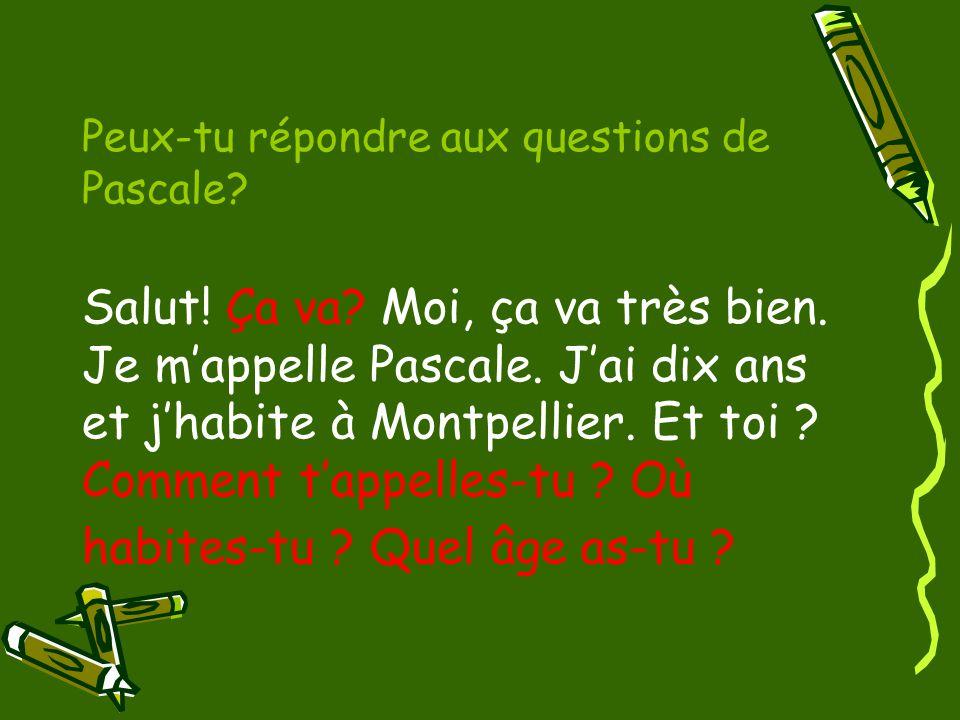 Peux-tu répondre aux questions de Pascale? Salut! Ça va? Moi, ça va très bien. Je m'appelle Pascale. J'ai dix ans et j'habite à Montpellier. Et toi ?