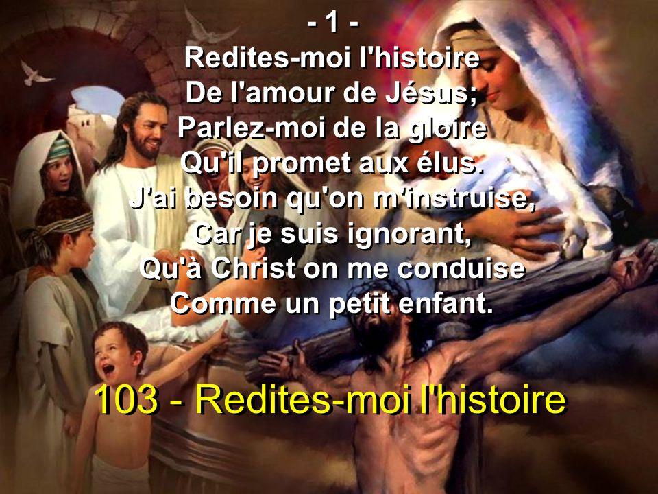 103 - Redites-moi l'histoire - 1 - Redites-moi l'histoire De l'amour de Jésus; Parlez-moi de la gloire Qu'il promet aux élus. J'ai besoin qu'on m'inst