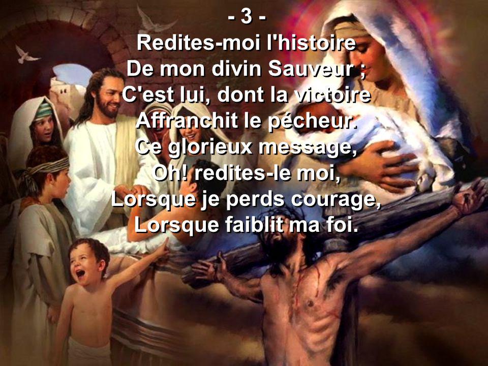 - 3 - Redites-moi l'histoire De mon divin Sauveur ; C'est lui, dont la victoire Affranchit le pécheur. Ce glorieux message, Oh! redites-le moi, Lorsqu