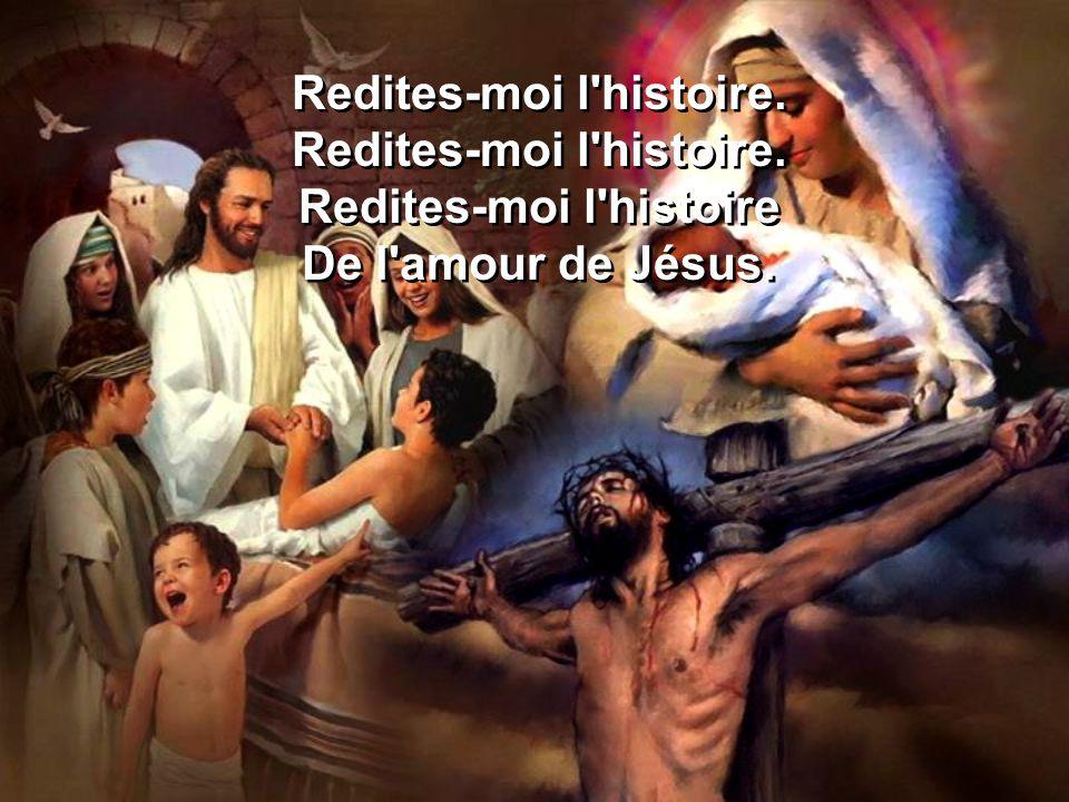 Redites-moi l'histoire. Redites-moi l'histoire De l'amour de Jésus. Redites-moi l'histoire. Redites-moi l'histoire De l'amour de Jésus.