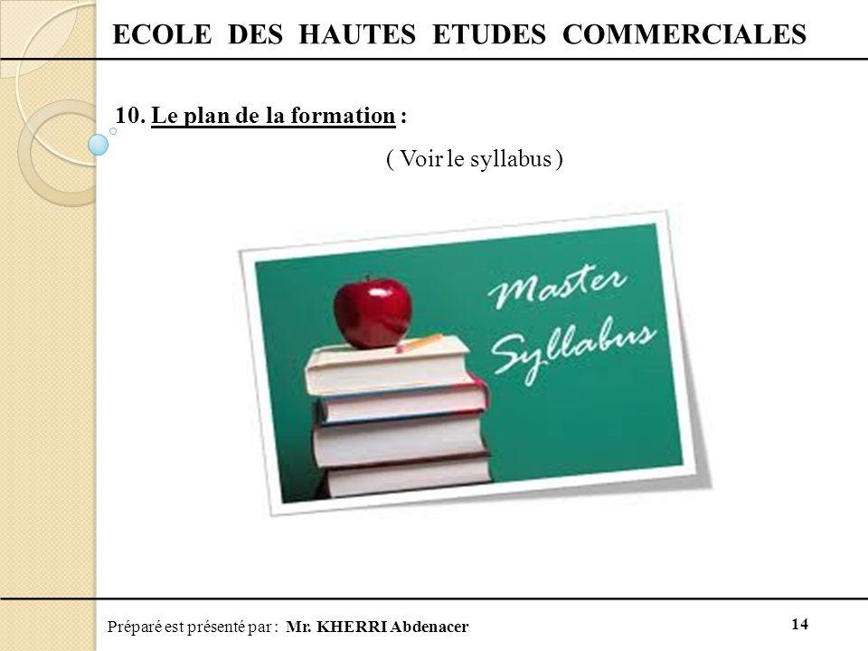 Préparé est présenté par : Mr. KHERRI Abdenacer 14 ECOLE DES HAUTES ETUDES COMMERCIALES 10. Le plan de la formation : ( Voir le syllabus )