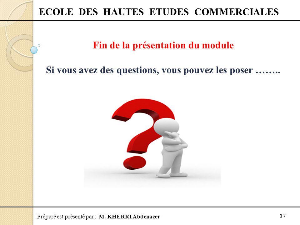 Préparé est présenté par : M. KHERRI Abdenacer 17 ECOLE DES HAUTES ETUDES COMMERCIALES Fin de la présentation du module Si vous avez des questions, vo