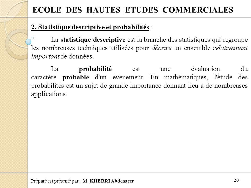 Préparé est présenté par : M. KHERRI Abdenacer 20 ECOLE DES HAUTES ETUDES COMMERCIALES 2. Statistique descriptive et probabilités : La statistique des