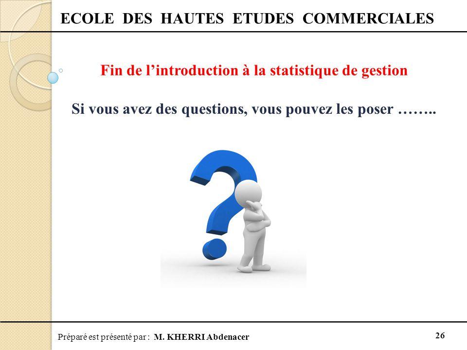 Préparé est présenté par : M. KHERRI Abdenacer 26 ECOLE DES HAUTES ETUDES COMMERCIALES Fin de l'introduction à la statistique de gestion Si vous avez
