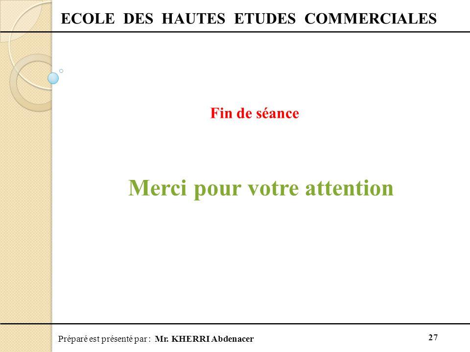 Préparé est présenté par : Mr. KHERRI Abdenacer 27 ECOLE DES HAUTES ETUDES COMMERCIALES Fin de séance Merci pour votre attention