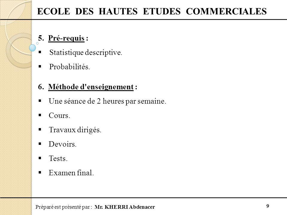 Préparé est présenté par : Mr. KHERRI Abdenacer 9 ECOLE DES HAUTES ETUDES COMMERCIALES 5. Pré-requis :  Statistique descriptive.  Probabilités. 6. M