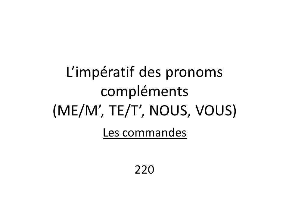L'impératif des pronoms compléments (ME/M', TE/T', NOUS, VOUS) Les commandes 220