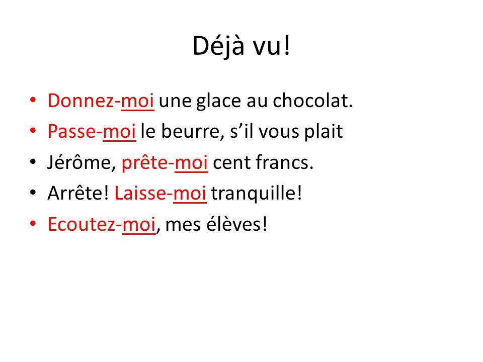 Déjà vu! Donnez-moi une glace au chocolat. Passe-moi le beurre, s'il vous plait Jérôme, prête-moi cent francs. Arrête! Laisse-moi tranquille! Ecoutez-