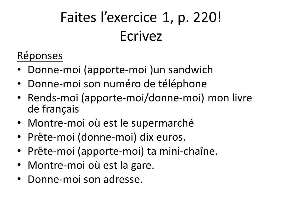 Faites l'exercice 1, p. 220! Ecrivez Réponses Donne-moi (apporte-moi )un sandwich Donne-moi son numéro de téléphone Rends-moi (apporte-moi/donne-moi)