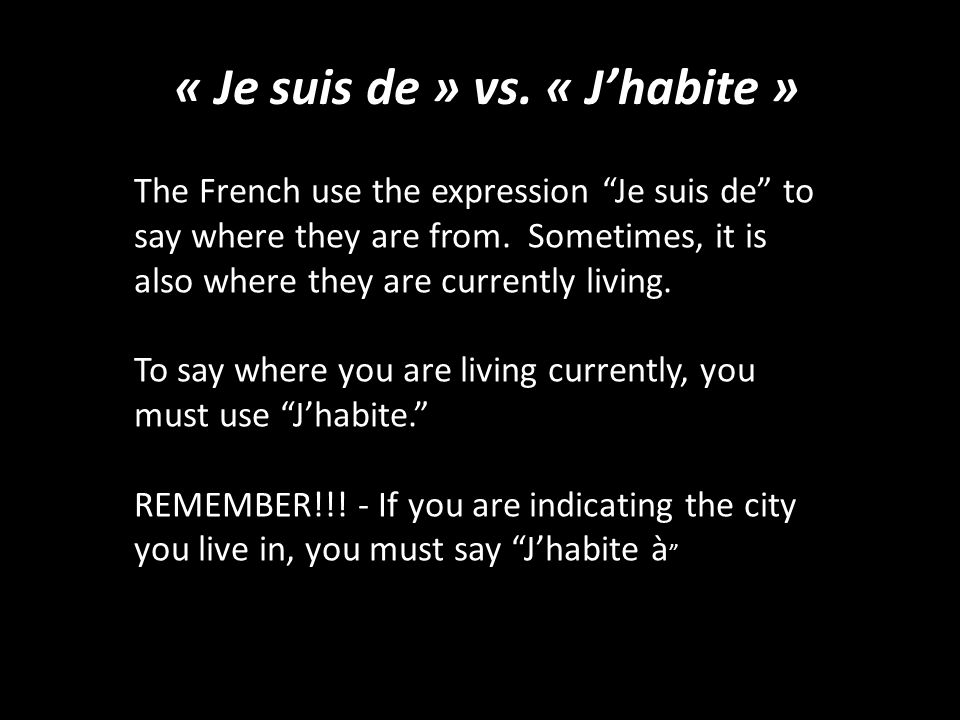 "« Je suis de » vs. « J'habite » The French use the expression ""Je suis de"" to say where they are from. Sometimes, it is also where they are currently"
