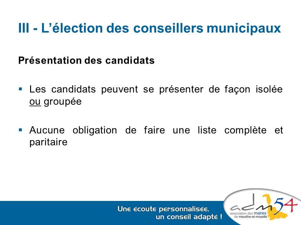 III - L'élection des conseillers municipaux Présentation des candidats  Les candidats peuvent se présenter de façon isolée ou groupée  Aucune obligation de faire une liste complète et paritaire