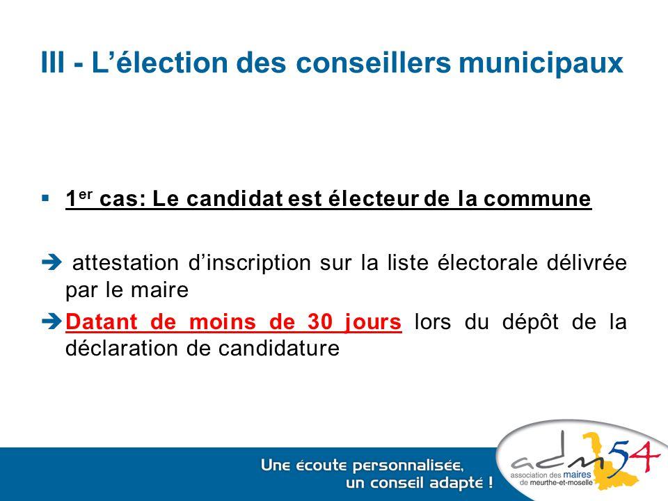 III - L'élection des conseillers municipaux  1 er cas: Le candidat est électeur de la commune  attestation d'inscription sur la liste électorale délivrée par le maire  Datant de moins de 30 jours lors du dépôt de la déclaration de candidature