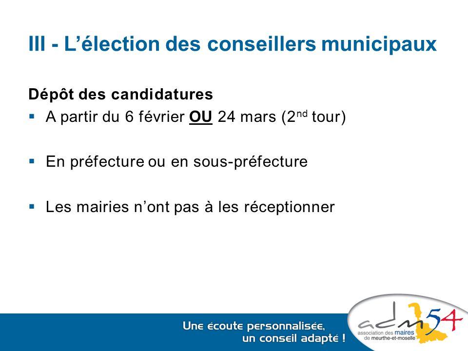 III - L'élection des conseillers municipaux Dépôt des candidatures  A partir du 6 février OU 24 mars (2 nd tour)  En préfecture ou en sous-préfecture  Les mairies n'ont pas à les réceptionner