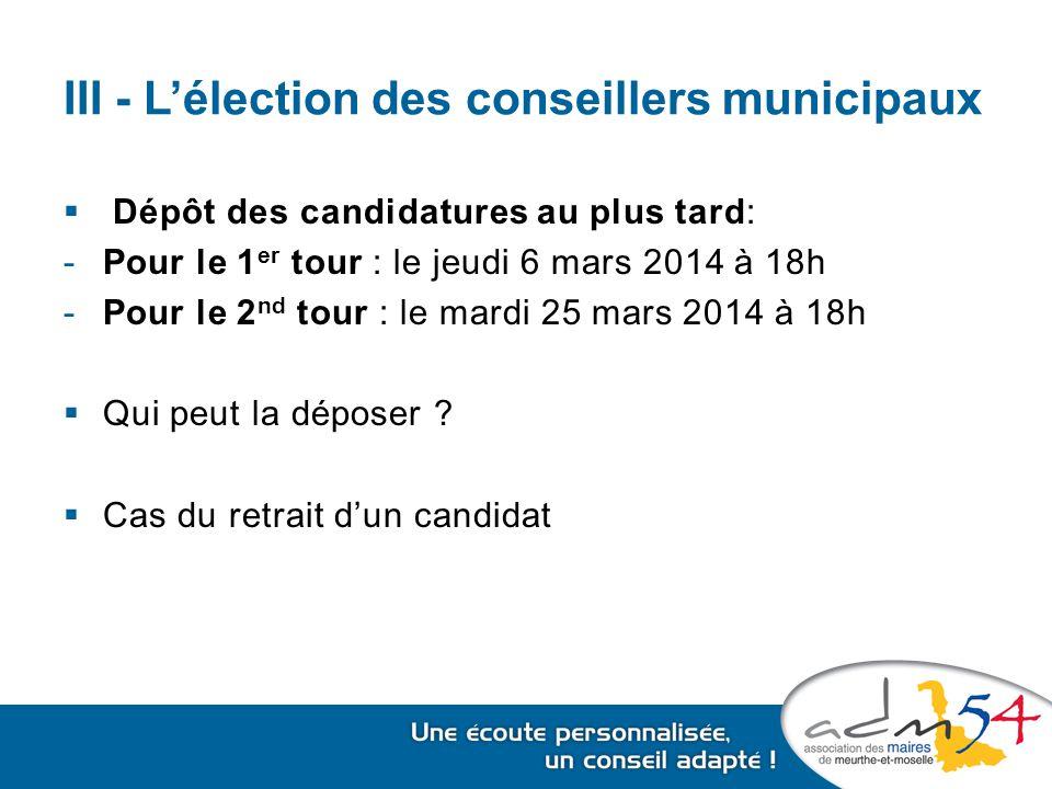 III - L'élection des conseillers municipaux  Dépôt des candidatures au plus tard: -Pour le 1 er tour : le jeudi 6 mars 2014 à 18h -Pour le 2 nd tour : le mardi 25 mars 2014 à 18h  Qui peut la déposer .