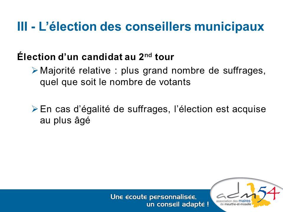 III - L'élection des conseillers municipaux Élection d'un candidat au 2 nd tour  Majorité relative : plus grand nombre de suffrages, quel que soit le nombre de votants  En cas d'égalité de suffrages, l'élection est acquise au plus âgé