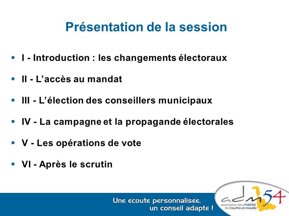 Présentation de la session  I - Introduction : les changements électoraux  II - L'accès au mandat  III - L'élection des conseillers municipaux  IV - La campagne et la propagande électorales  V - Les opérations de vote  VI - Après le scrutin