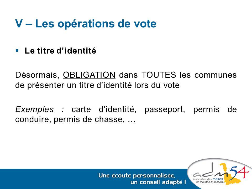 V – Les opérations de vote  Le titre d'identité Désormais, OBLIGATION dans TOUTES les communes de présenter un titre d'identité lors du vote Exemples : carte d'identité, passeport, permis de conduire, permis de chasse, …