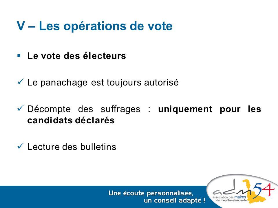 V – Les opérations de vote  Le vote des électeurs Le panachage est toujours autorisé Décompte des suffrages : uniquement pour les candidats déclarés Lecture des bulletins