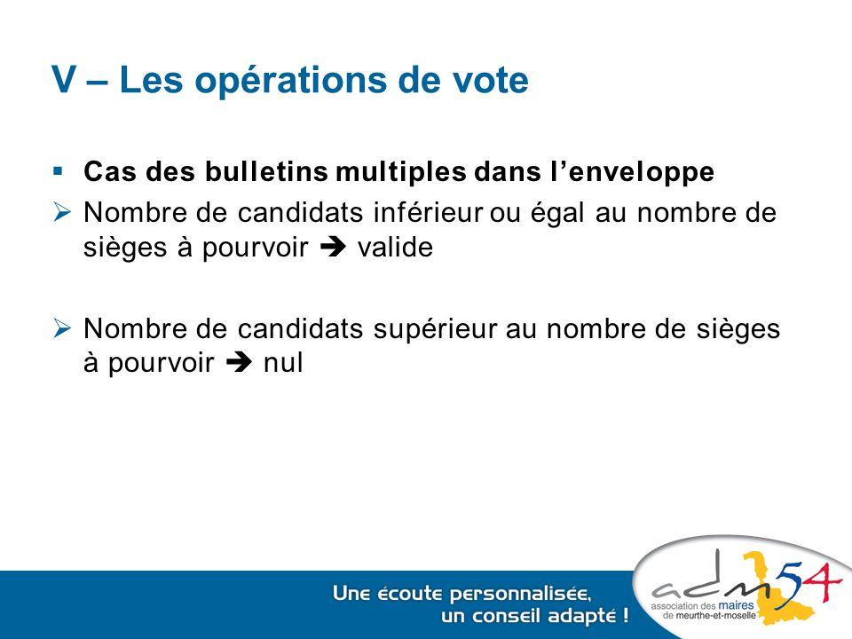 V – Les opérations de vote  Cas des bulletins multiples dans l'enveloppe  Nombre de candidats inférieur ou égal au nombre de sièges à pourvoir  valide  Nombre de candidats supérieur au nombre de sièges à pourvoir  nul