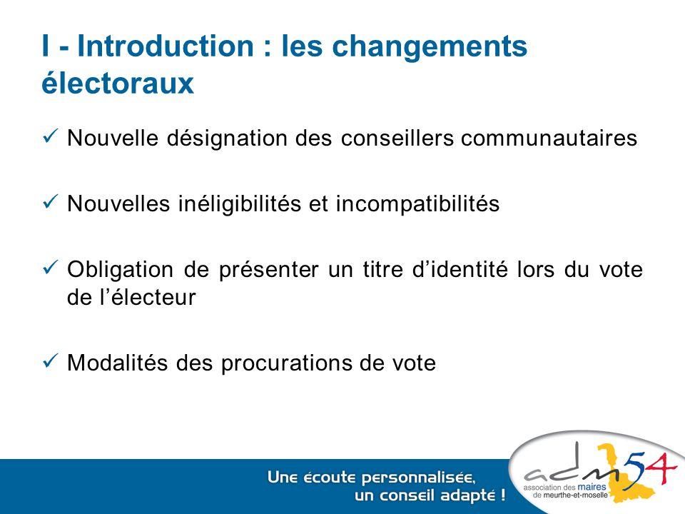 I - Introduction : les changements électoraux Nouvelle désignation des conseillers communautaires Nouvelles inéligibilités et incompatibilités Obligation de présenter un titre d'identité lors du vote de l'électeur Modalités des procurations de vote