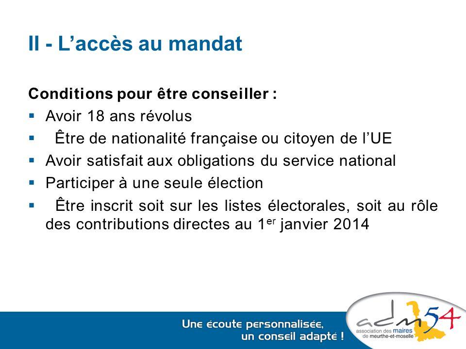 II - L'accès au mandat Conditions pour être conseiller :  Avoir 18 ans révolus  Être de nationalité française ou citoyen de l'UE  Avoir satisfait aux obligations du service national  Participer à une seule élection  Être inscrit soit sur les listes électorales, soit au rôle des contributions directes au 1 er janvier 2014