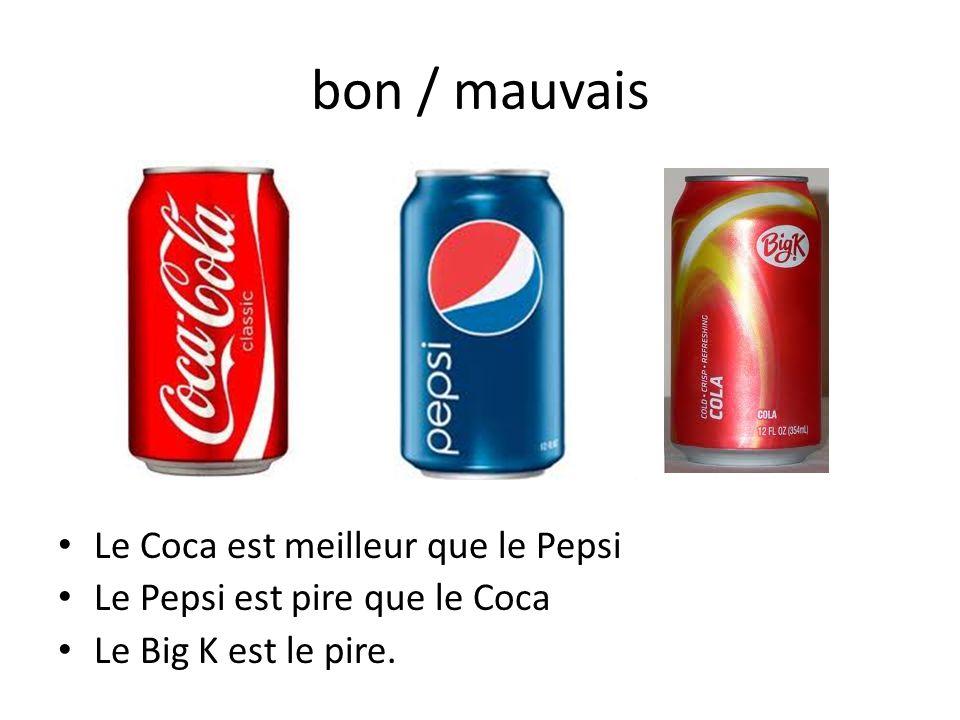 Le Coca est meilleur que le Pepsi Le Pepsi est pire que le Coca Le Big K est le pire. bon / mauvais