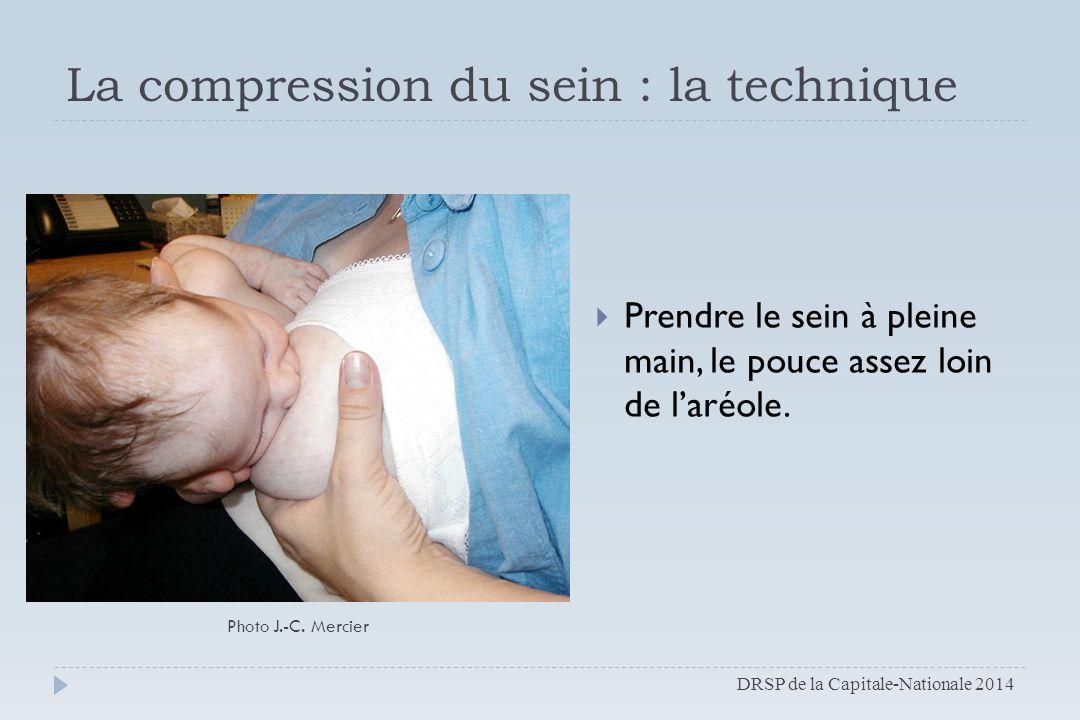 La compression du sein : la technique  Prendre le sein à pleine main, le pouce assez loin de l'aréole. Photo J.-C. Mercier DRSP de la Capitale-Nation