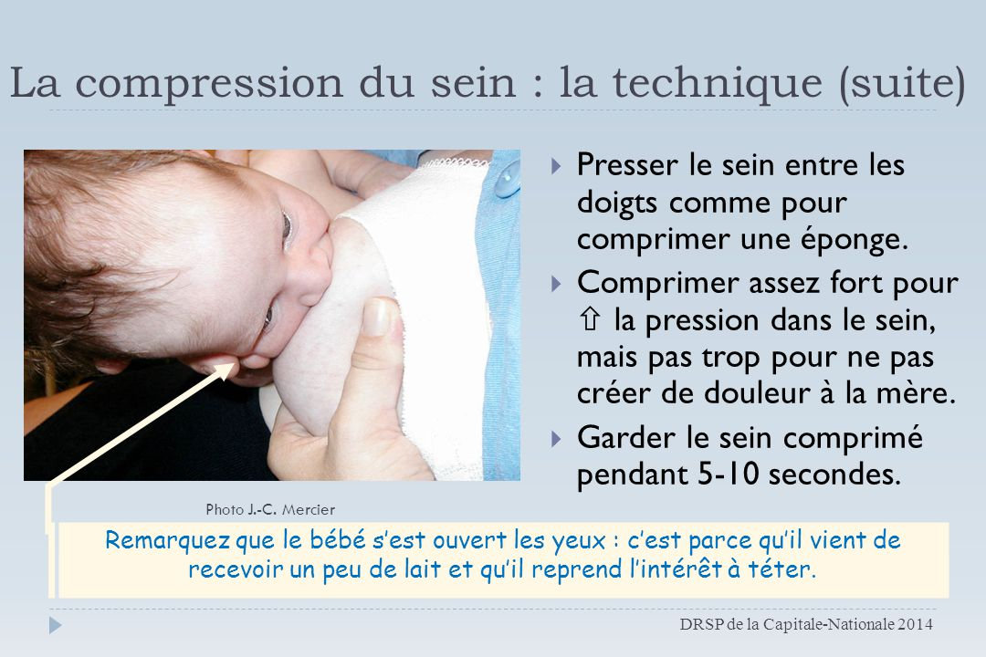 La compression du sein : la technique (suite)  Presser le sein entre les doigts comme pour comprimer une éponge.  Comprimer assez fort pour  la pre