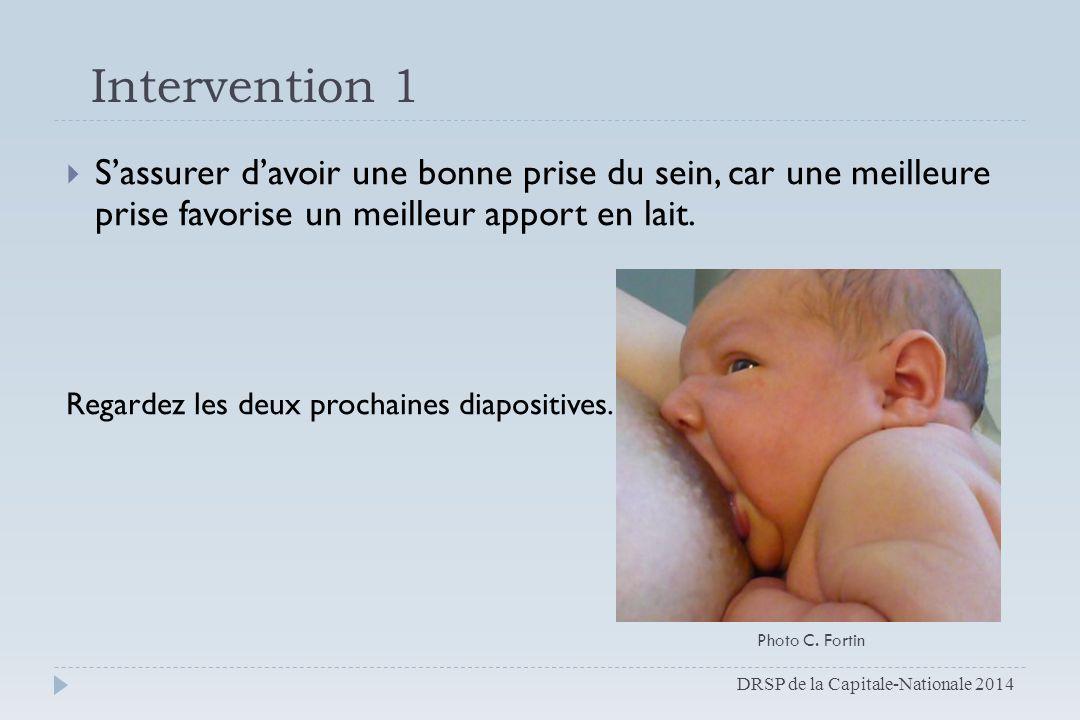 Intervention 1  S'assurer d'avoir une bonne prise du sein, car une meilleure prise favorise un meilleur apport en lait. Regardez les deux prochaines