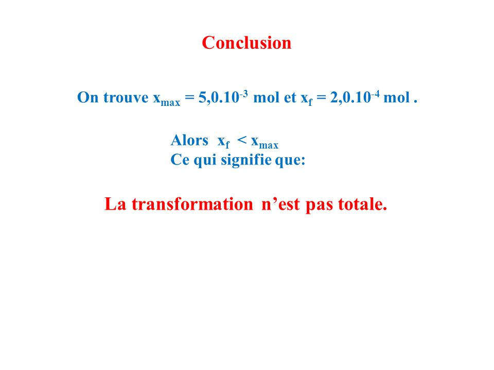 Conclusion On trouve x max = 5,0.10 -3 mol et x f = 2,0.10 -4 mol.