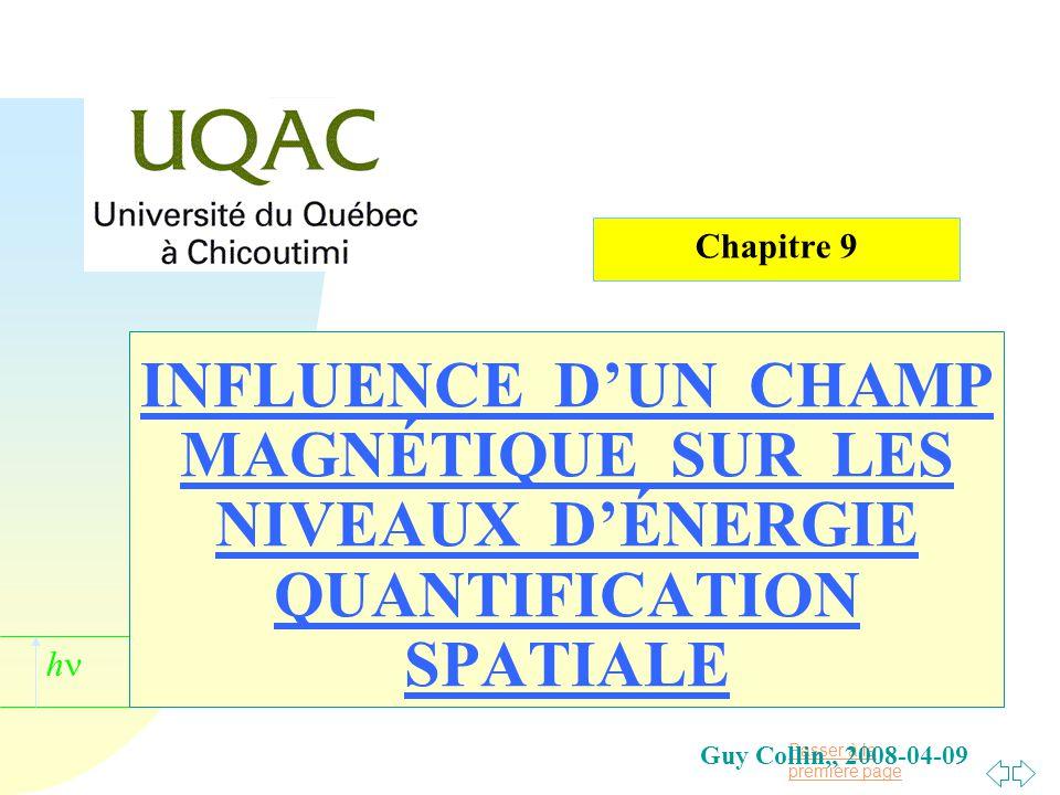 Passer à la première page h INFLUENCE D'UN CHAMP MAGNÉTIQUE SUR LES NIVEAUX D'ÉNERGIE QUANTIFICATION SPATIALE Guy Collin,, 2008-04-09 Chapitre 9